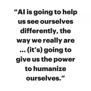 AI is going to help us see ourselves differently, the way we really are...(it's) going to give us the power to humanize ourselves.