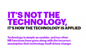 It's not the technology, it's how the technology is applied. Technology is simply and enabler, and too often HR functions have gone along with the incorrect assumption that technology itself drives change.