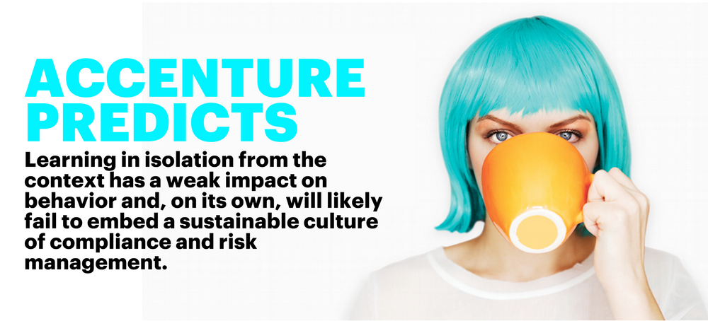 Accenture predicts: learning in isolation from the context has a weak impact on behavior and, on its own, will likely fail to embed a sustainable culture of compliance and risk management.
