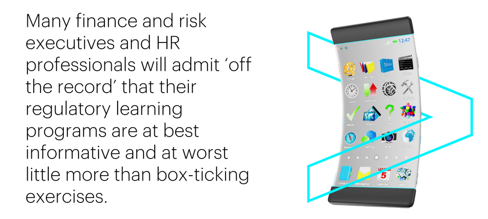 Many finance and risk executives and HR professionals will admit 'off the record' that their regulatory learning programs are at best informative and at worst little more than box-ticking exercises.